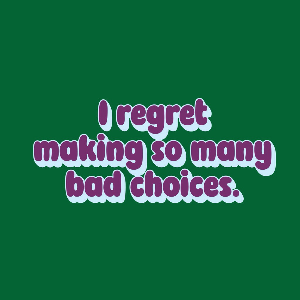 I regret making so many bad choices