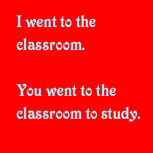 I went to the classroom. You went to the classroom to study.